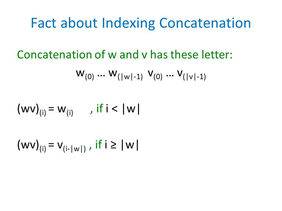 Fact about Indexing Concatenation Concatenation of w and v has these letter: w (0) … w (|w|-1) v (0) … v (|v|-1) (wv) (i) = w (i), if i < |w| (wv) (i) = v (i-|w|), if i ≥ |w|