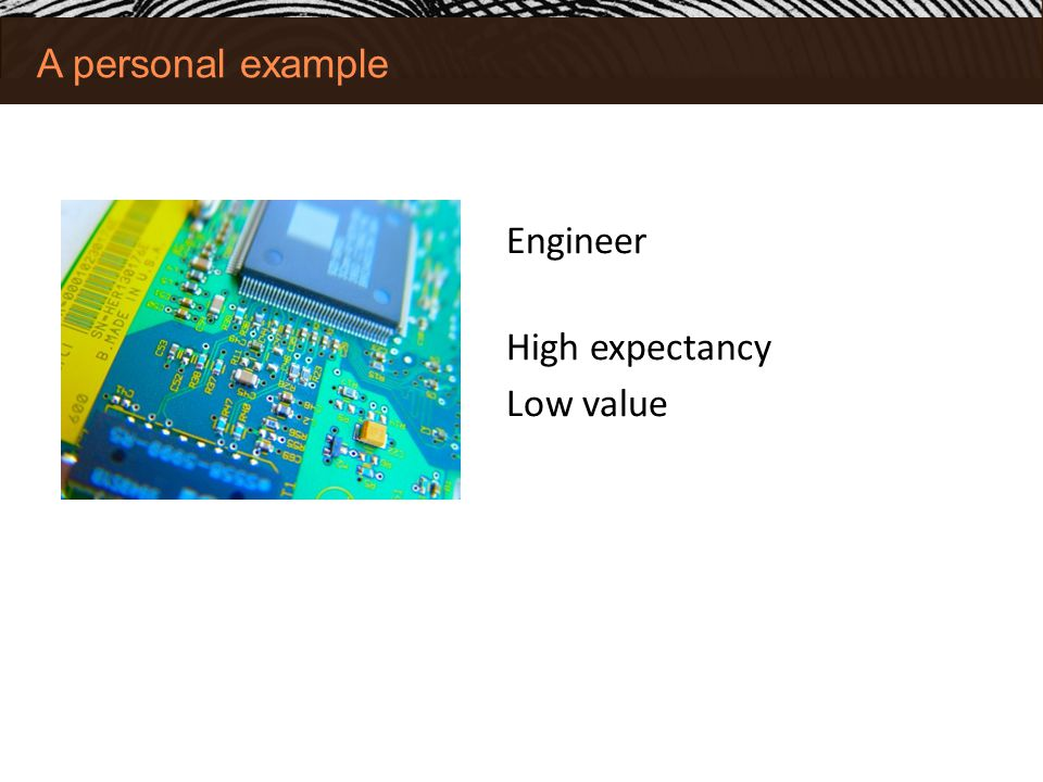 A personal example Engineer High expectancy Low value