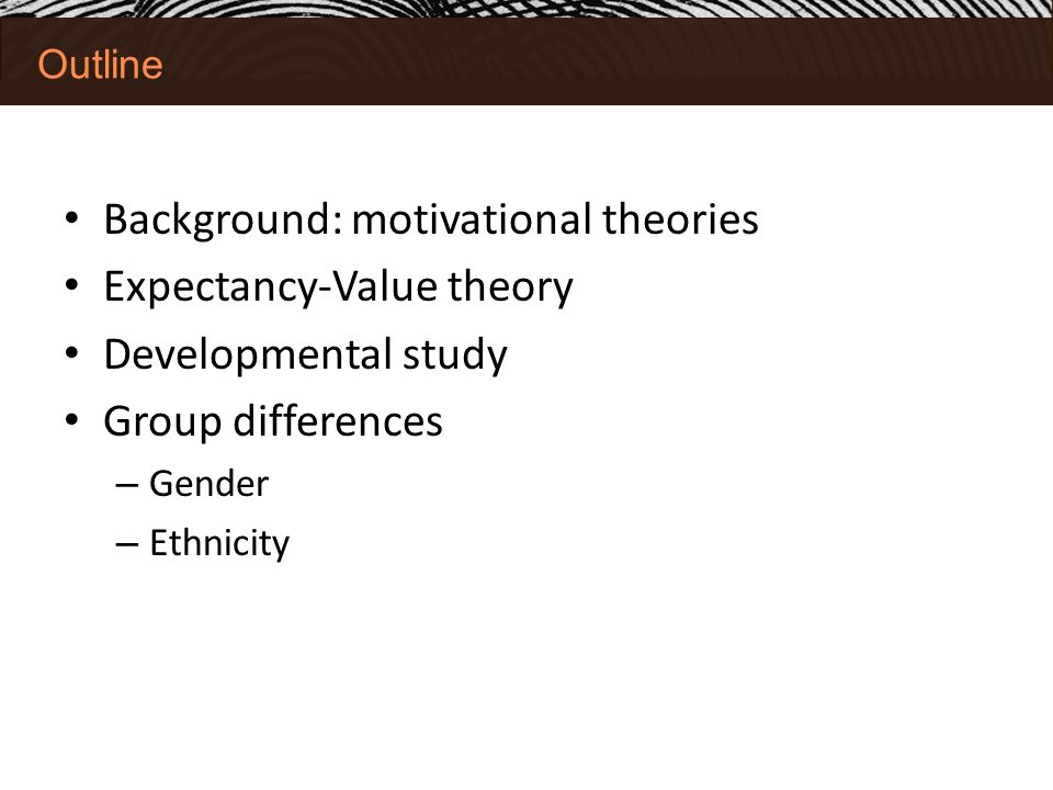 Outline Background: motivational theories Expectancy-Value theory Developmental study Group differences – Gender – Ethnicity