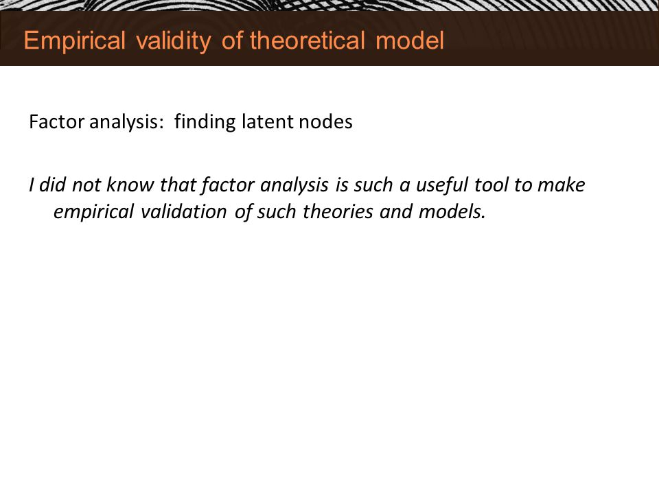 Empirical validity of theoretical model Factor analysis: finding latent nodes I did not know that factor analysis is such a useful tool to make empirical validation of such theories and models.