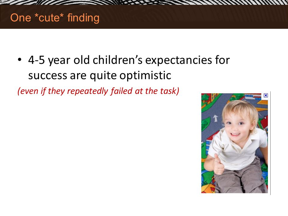 One *cute* finding 4-5 year old children's expectancies for success are quite optimistic (even if they repeatedly failed at the task)