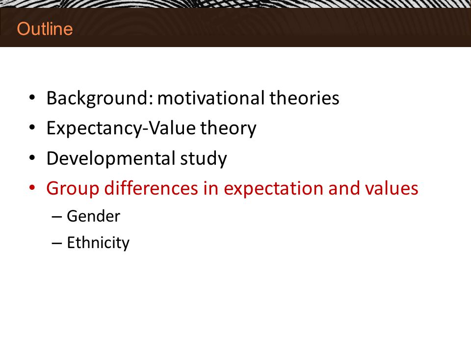 Outline Background: motivational theories Expectancy-Value theory Developmental study Group differences in expectation and values – Gender – Ethnicity