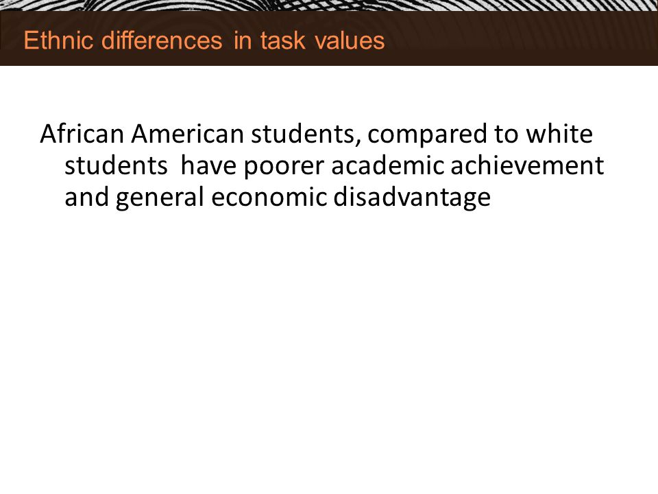 Ethnic differences in task values African American students, compared to white students have poorer academic achievement and general economic disadvantage