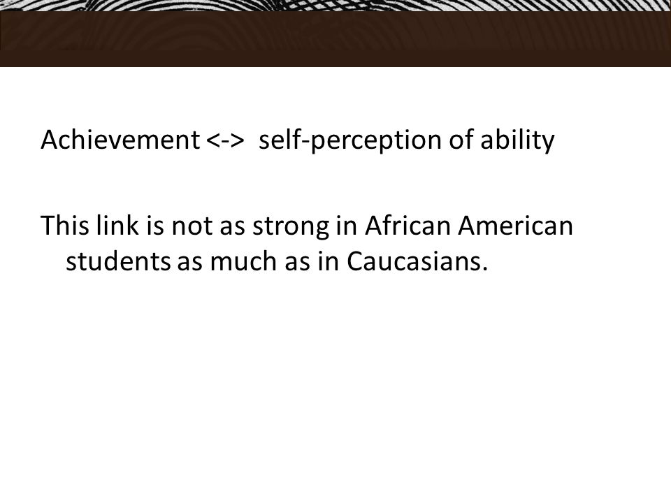 Achievement self-perception of ability This link is not as strong in African American students as much as in Caucasians.