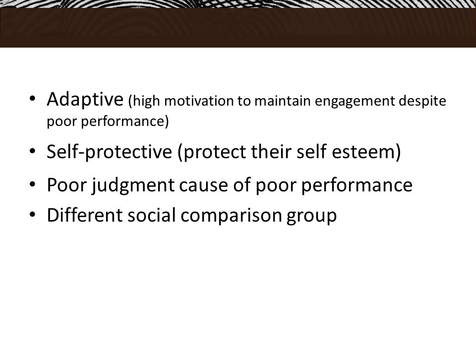 Adaptive (high motivation to maintain engagement despite poor performance) Self-protective (protect their self esteem) Poor judgment cause of poor performance Different social comparison group