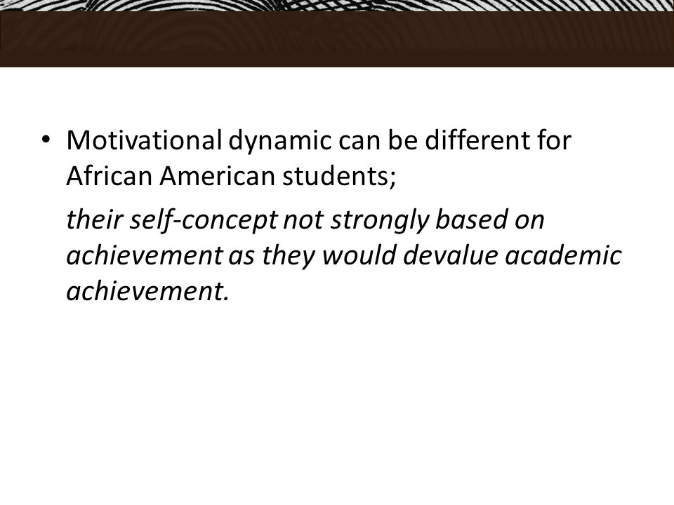 Motivational dynamic can be different for African American students; their self-concept not strongly based on achievement as they would devalue academic achievement.