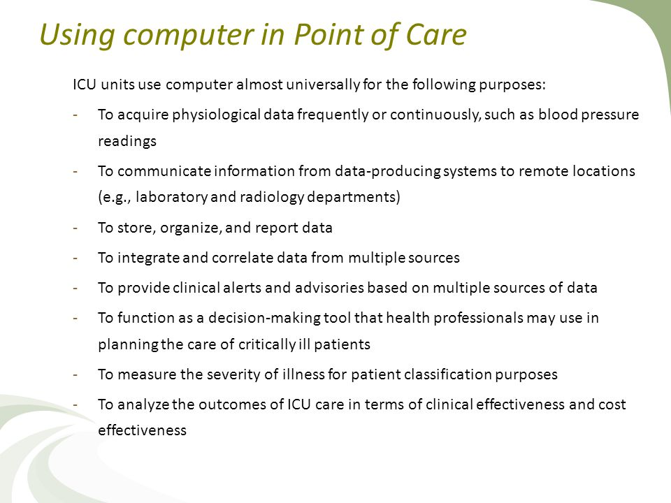 Using computer in Point of Care ICU units use computer almost universally for the following purposes: -To acquire physiological data frequently or continuously, such as blood pressure readings -To communicate information from data-producing systems to remote locations (e.g., laboratory and radiology departments) -To store, organize, and report data -To integrate and correlate data from multiple sources -To provide clinical alerts and advisories based on multiple sources of data -To function as a decision-making tool that health professionals may use in planning the care of critically ill patients -To measure the severity of illness for patient classification purposes -To analyze the outcomes of ICU care in terms of clinical effectiveness and cost effectiveness