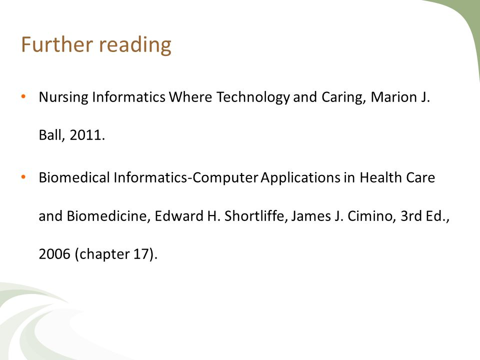 Further reading Nursing Informatics Where Technology and Caring, Marion J. Ball, 2011. Biomedical Informatics-Computer Applications in Health Care and