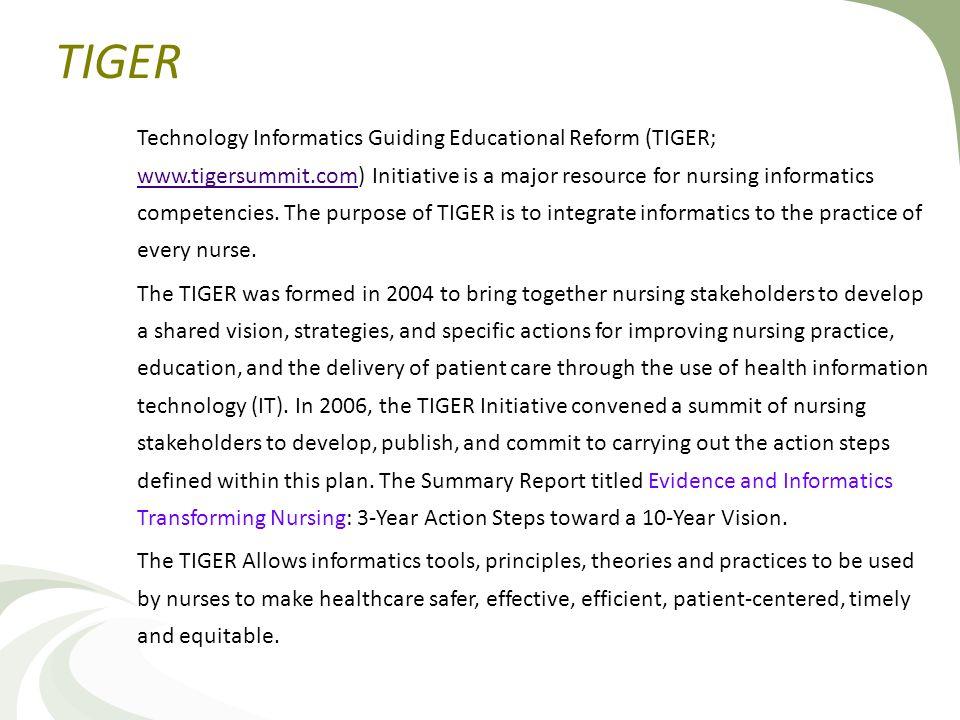 TIGER Technology Informatics Guiding Educational Reform (TIGER; www.tigersummit.com) Initiative is a major resource for nursing informatics competencies.