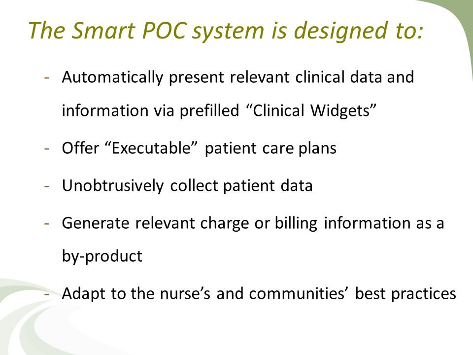 The Smart POC system is designed to: -Automatically present relevant clinical data and information via prefilled Clinical Widgets -Offer Executable patient care plans -Unobtrusively collect patient data -Generate relevant charge or billing information as a by-product -Adapt to the nurse's and communities' best practices