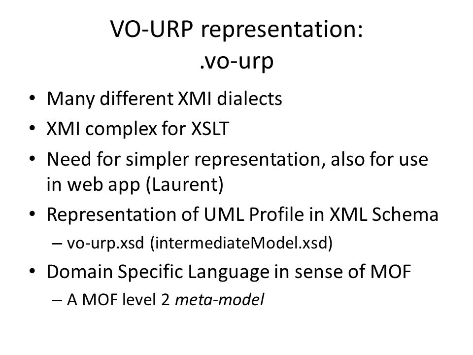 VO-URP representation:.vo-urp Many different XMI dialects XMI complex for XSLT Need for simpler representation, also for use in web app (Laurent) Repr