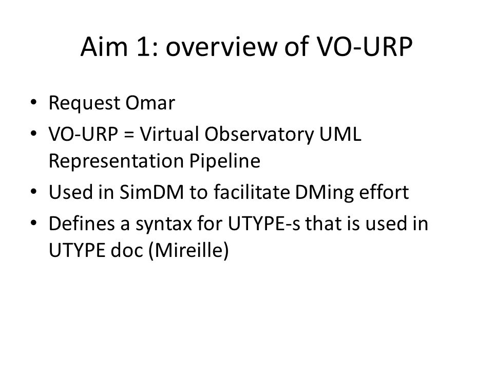 Aim 1: overview of VO-URP Request Omar VO-URP = Virtual Observatory UML Representation Pipeline Used in SimDM to facilitate DMing effort Defines a syn