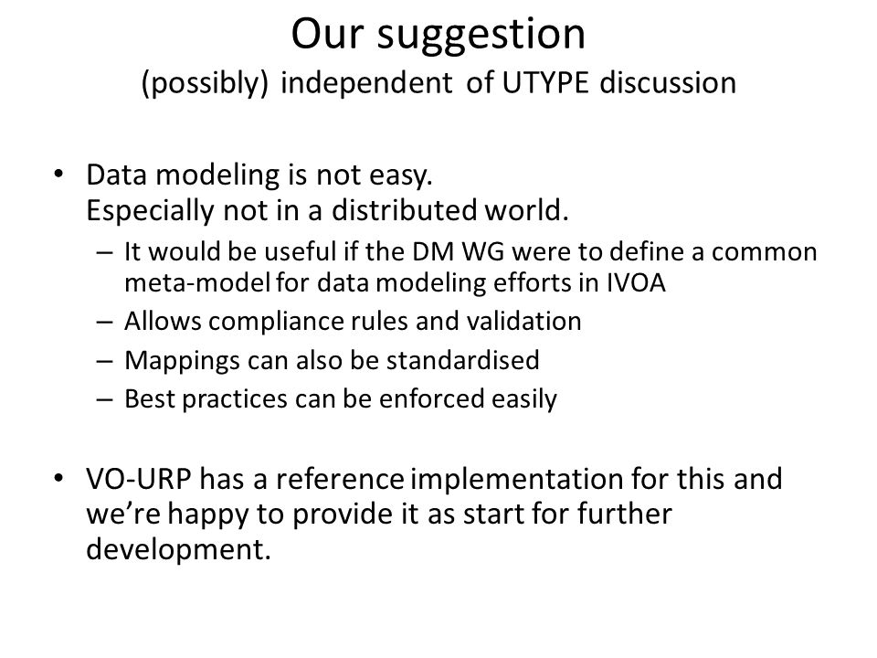 Our suggestion (possibly) independent of UTYPE discussion Data modeling is not easy. Especially not in a distributed world. – It would be useful if th