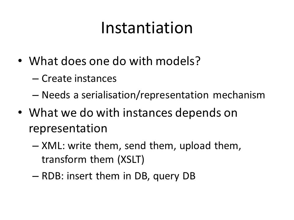 Instantiation What does one do with models? – Create instances – Needs a serialisation/representation mechanism What we do with instances depends on r