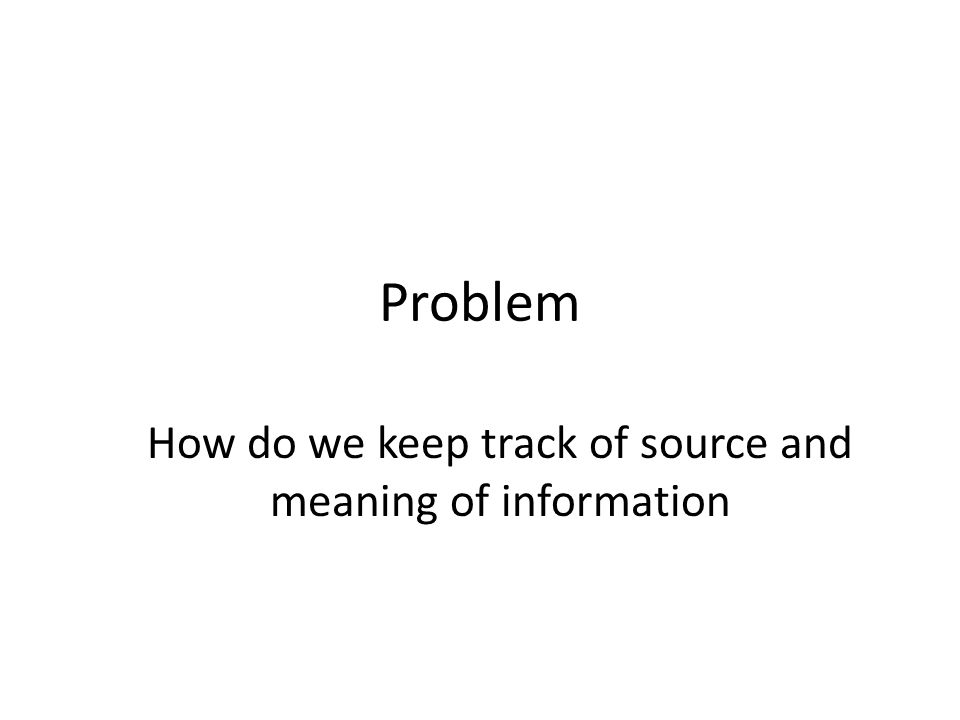 Problem How do we keep track of source and meaning of information