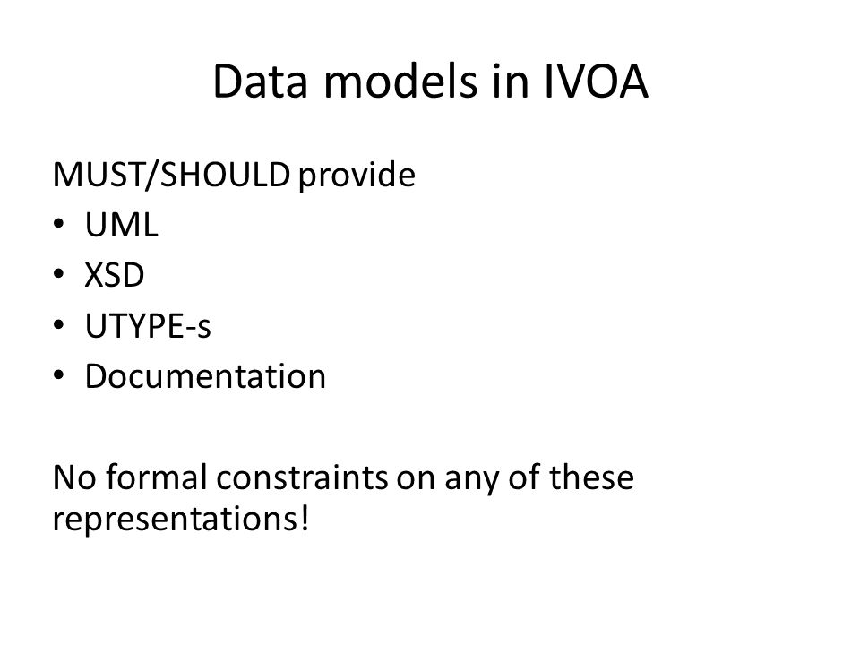 Data models in IVOA MUST/SHOULD provide UML XSD UTYPE-s Documentation No formal constraints on any of these representations!