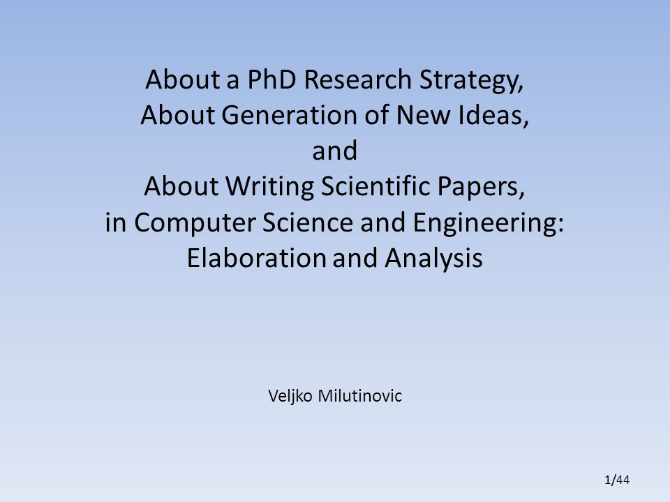 1/441/1/ About a PhD Research Strategy, About Generation of New Ideas, and About Writing Scientific Papers, in Computer Science and Engineering: Elaboration and Analysis Veljko Milutinovic