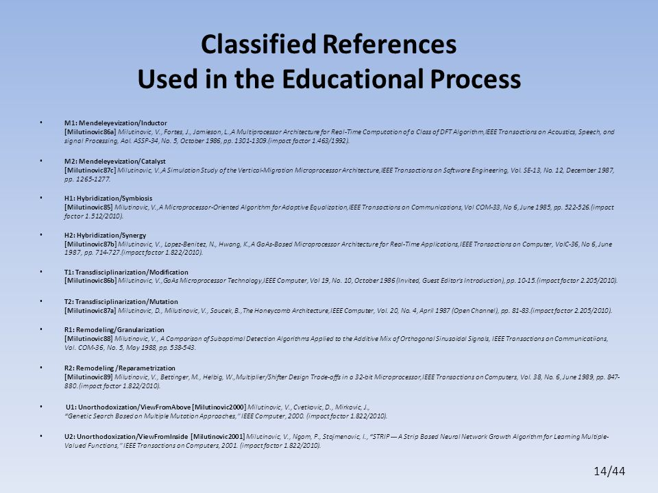 14/44 Classified References Used in the Educational Process M1: Mendeleyevization/Inductor [Milutinovic86a] Milutinovic, V., Fortes, J., Jamieson, L.,A Multiprocessor Architecture for Real-Time Computation of a Class of DFT Algorithm,IEEE Transactions on Acoustics, Speech, and signal Processing, Aol.