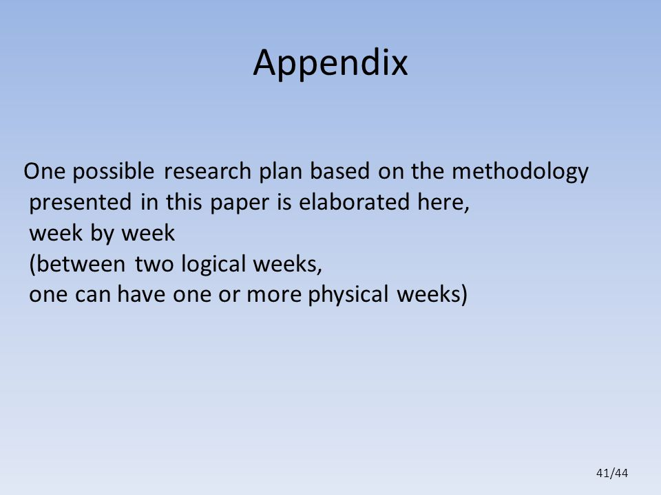 41/44 Appendix One possible research plan based on the methodology presented in this paper is elaborated here, week by week (between two logical weeks, one can have one or more physical weeks)