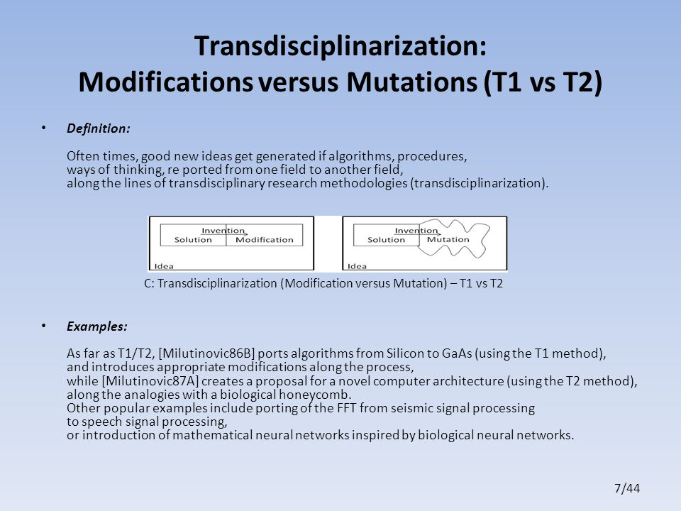 7/44 Transdisciplinarization: Modifications versus Mutations (T1 vs T2) Definition: Often times, good new ideas get generated if algorithms, procedures, ways of thinking, re ported from one field to another field, along the lines of transdisciplinary research methodologies (transdisciplinarization).