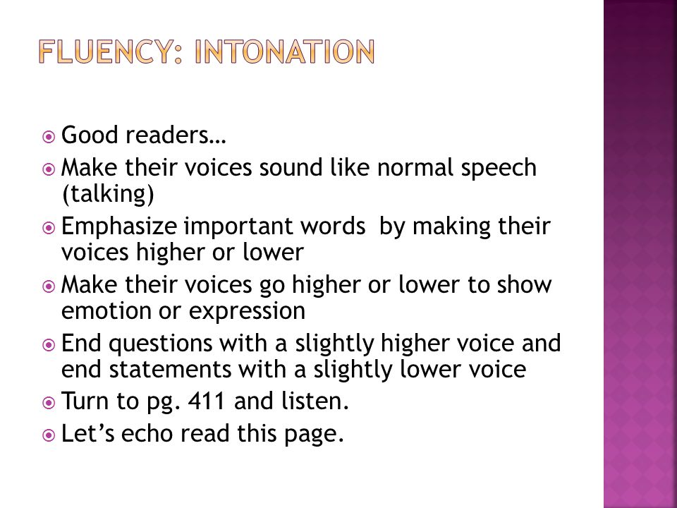  Good readers…  Make their voices sound like normal speech (talking)  Emphasize important words by making their voices higher or lower  Make their voices go higher or lower to show emotion or expression  End questions with a slightly higher voice and end statements with a slightly lower voice  Turn to pg.