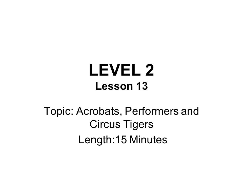 LEVEL 2 Lesson 13 Topic: Acrobats, Performers and Circus Tigers Length:15 Minutes
