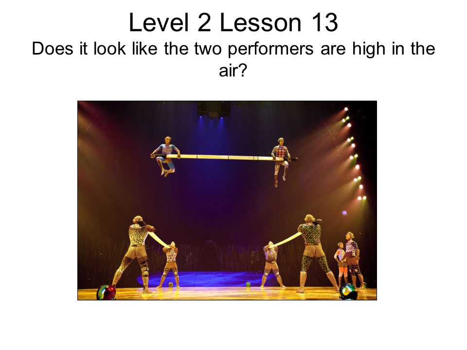 Level 2 Lesson 13 Does it look like the two performers are high in the air?
