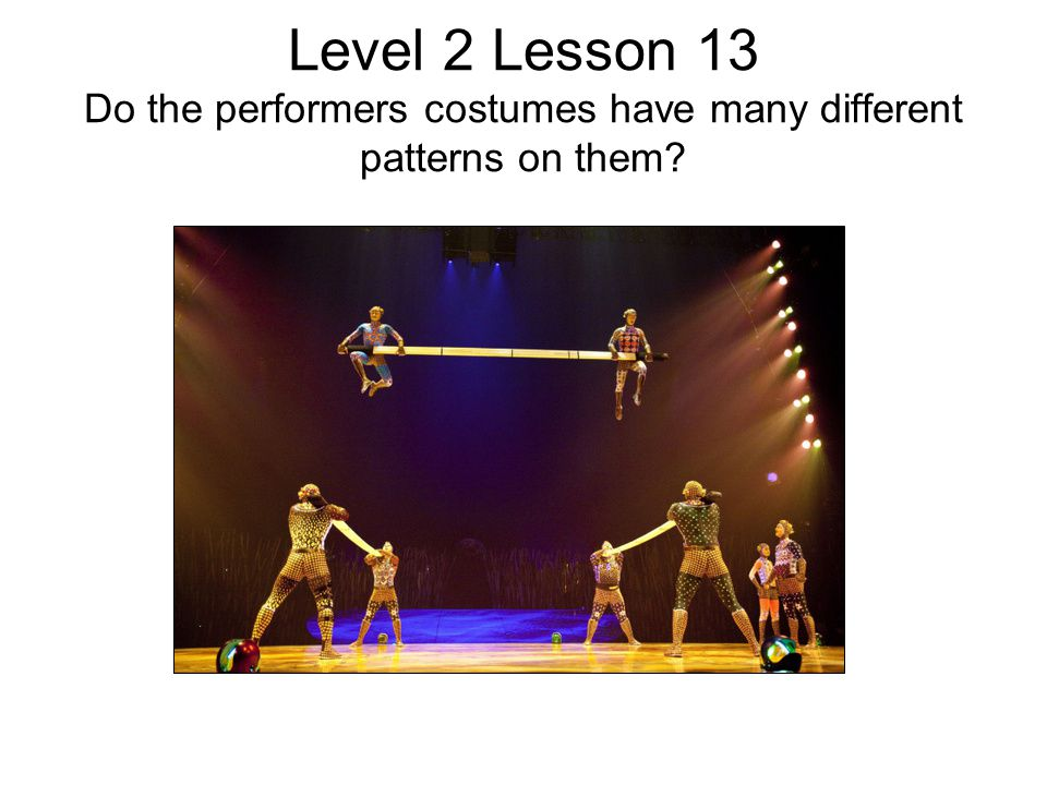 Level 2 Lesson 13 Do the performers costumes have many different patterns on them?
