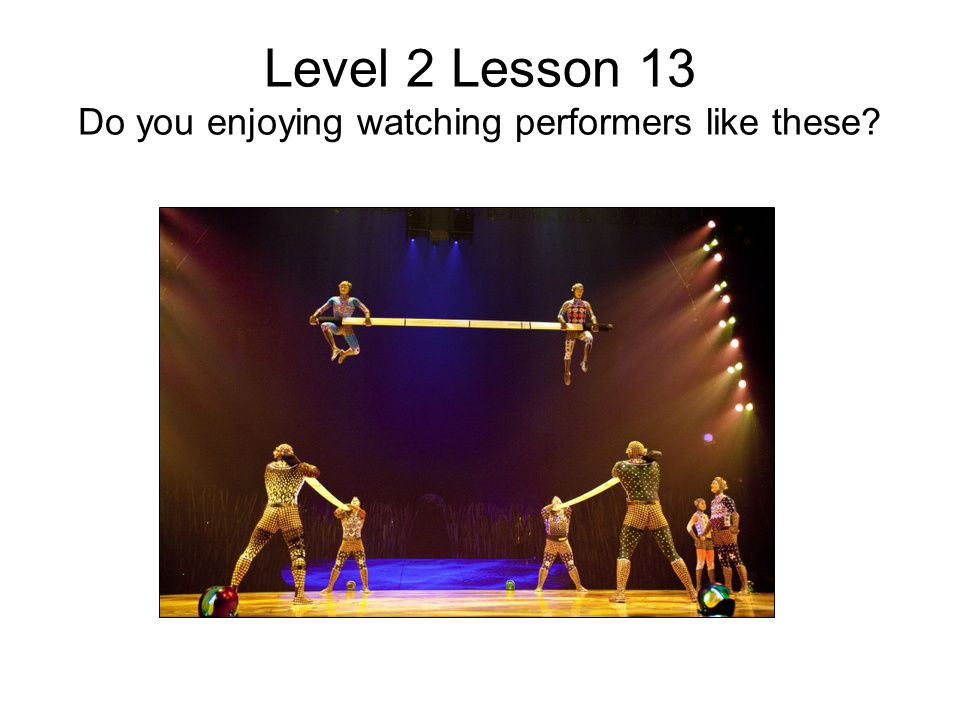 Level 2 Lesson 13 Do you enjoying watching performers like these?