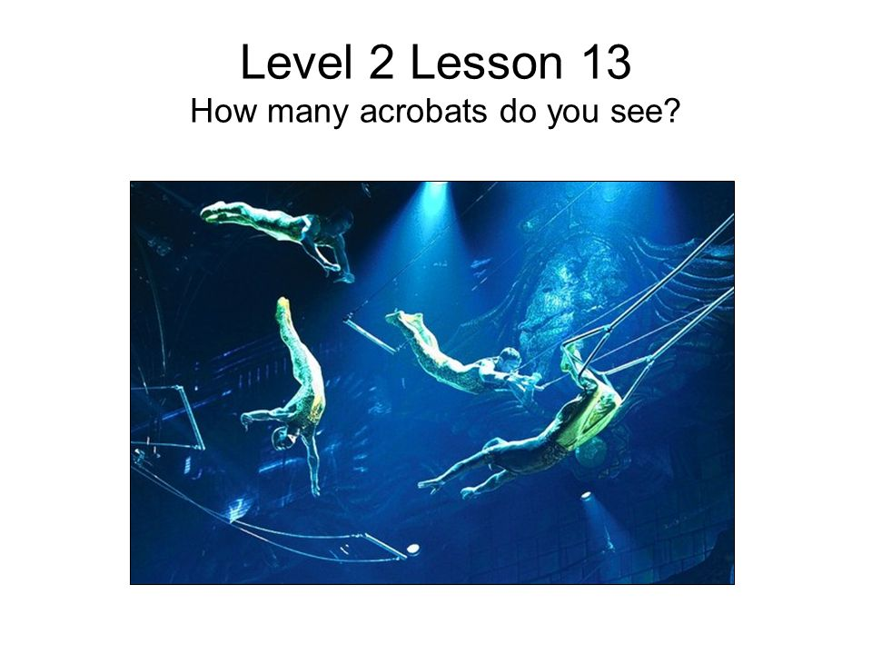 Level 2 Lesson 13 How many acrobats do you see?