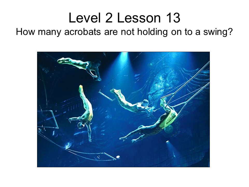 Level 2 Lesson 13 How many acrobats are not holding on to a swing?
