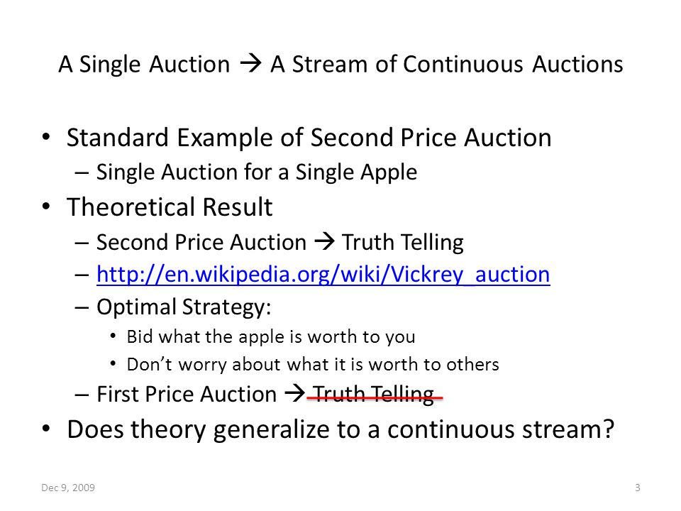 A Single Auction  A Stream of Continuous Auctions Standard Example of Second Price Auction – Single Auction for a Single Apple Theoretical Result – Second Price Auction  Truth Telling – http://en.wikipedia.org/wiki/Vickrey_auction http://en.wikipedia.org/wiki/Vickrey_auction – Optimal Strategy: Bid what the apple is worth to you Don't worry about what it is worth to others – First Price Auction  Truth Telling Does theory generalize to a continuous stream.