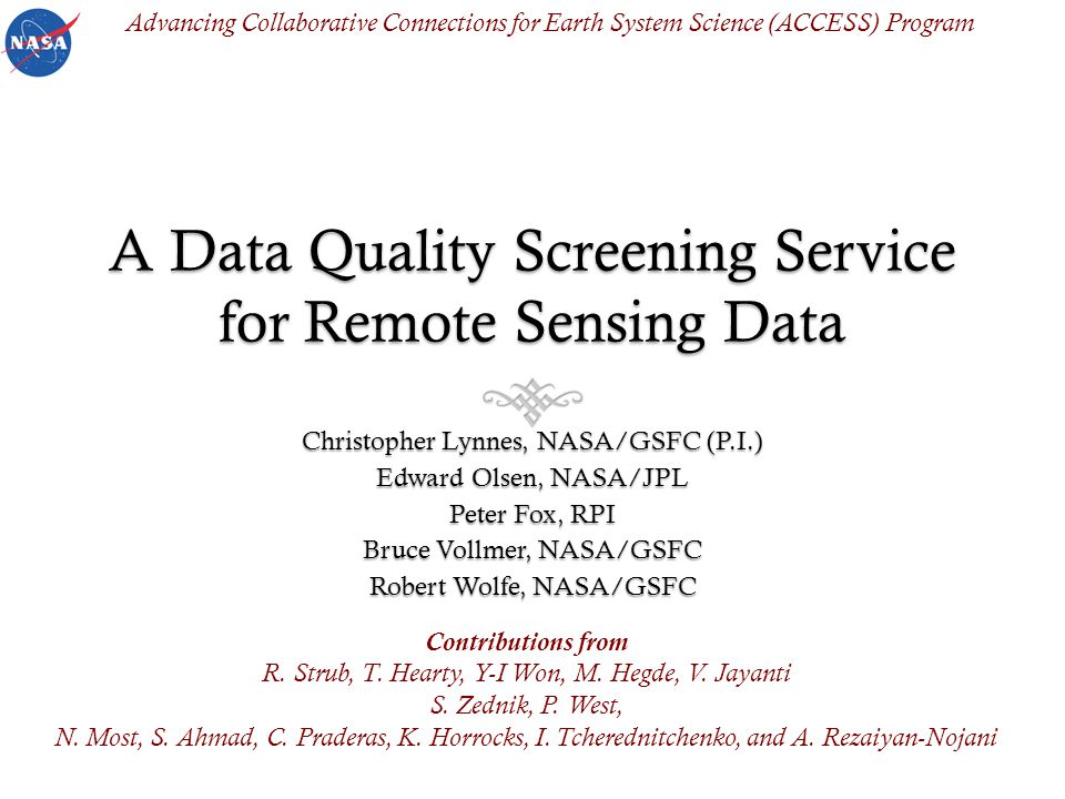 A Data Quality Screening Service for Remote Sensing Data Christopher Lynnes, NASA/GSFC (P.I.) Edward Olsen, NASA/JPL Peter Fox, RPI Bruce Vollmer, NASA/GSFC Robert Wolfe, NASA/GSFC Contributions from R.
