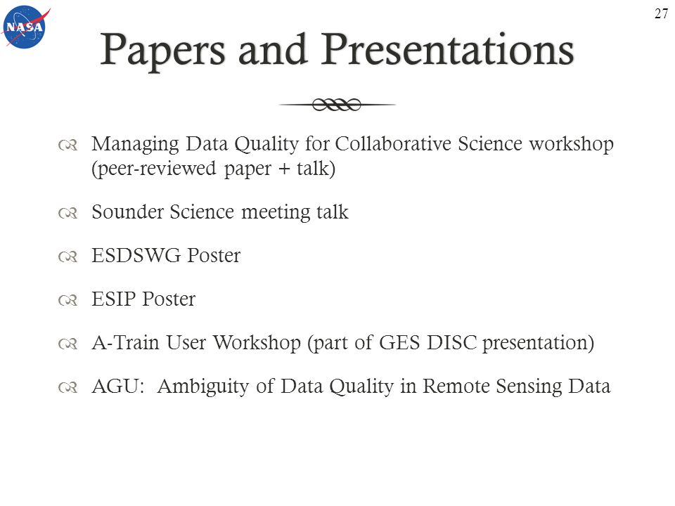 Papers and PresentationsPapers and Presentations  Managing Data Quality for Collaborative Science workshop (peer-reviewed paper + talk)  Sounder Science meeting talk  ESDSWG Poster  ESIP Poster  A-Train User Workshop (part of GES DISC presentation)  AGU: Ambiguity of Data Quality in Remote Sensing Data 27