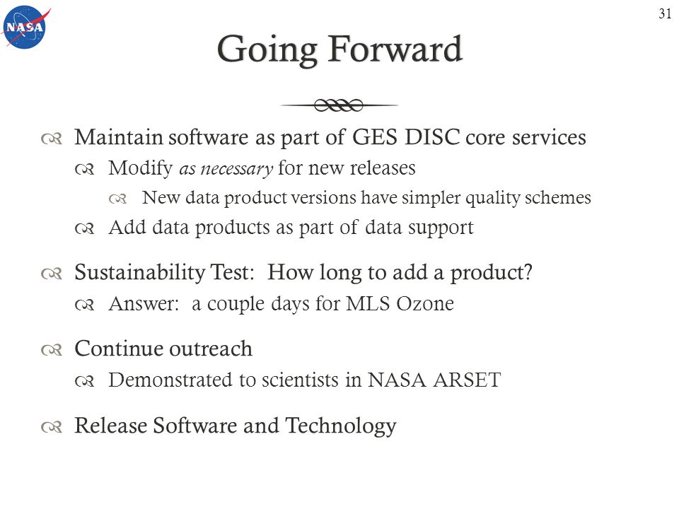 Going ForwardGoing Forward  Maintain software as part of GES DISC core services  Modify as necessary for new releases  New data product versions have simpler quality schemes  Add data products as part of data support  Sustainability Test: How long to add a product.