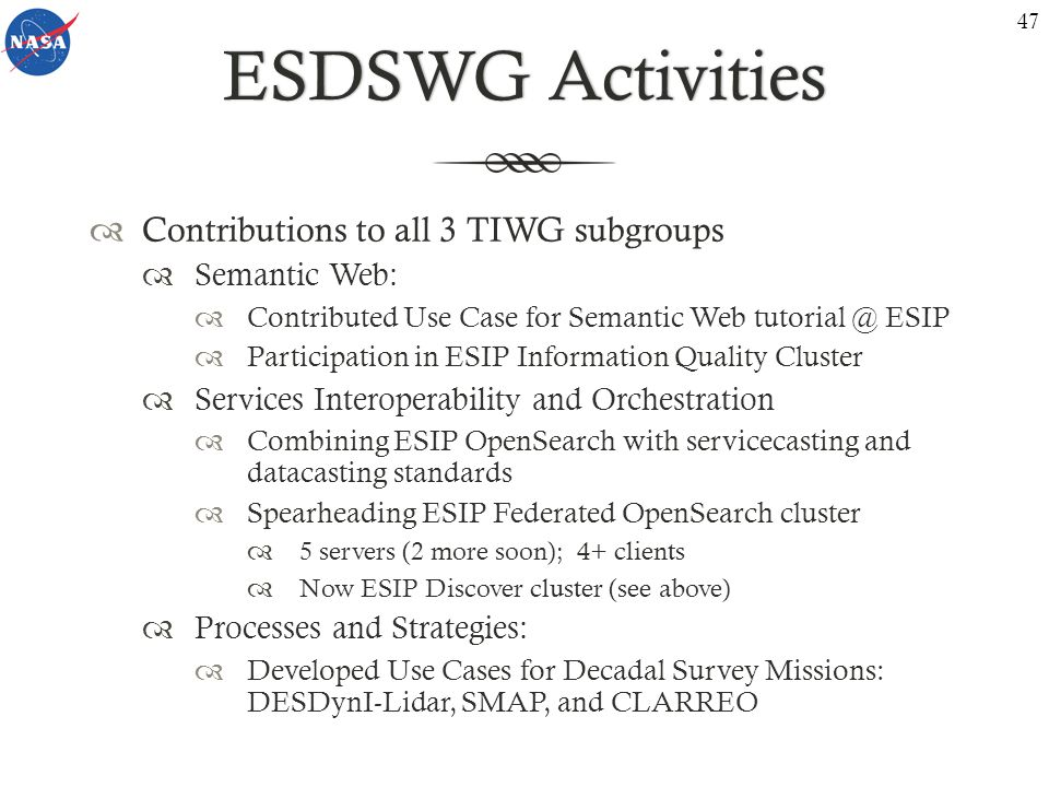 ESDSWG ActivitiesESDSWG Activities  Contributions to all 3 TIWG subgroups  Semantic Web:  Contributed Use Case for Semantic Web tutorial @ ESIP  Participation in ESIP Information Quality Cluster  Services Interoperability and Orchestration  Combining ESIP OpenSearch with servicecasting and datacasting standards  Spearheading ESIP Federated OpenSearch cluster  5 servers (2 more soon); 4+ clients  Now ESIP Discover cluster (see above)  Processes and Strategies:  Developed Use Cases for Decadal Survey Missions: DESDynI-Lidar, SMAP, and CLARREO 47