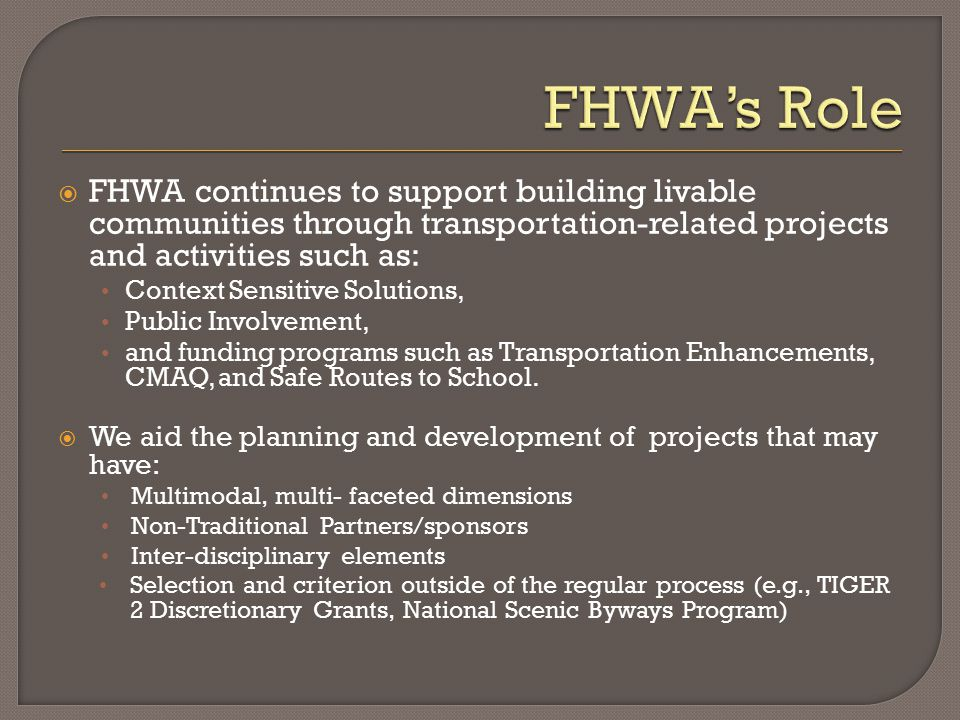  FHWA continues to support building livable communities through transportation-related projects and activities such as: Context Sensitive Solutions, Public Involvement, and funding programs such as Transportation Enhancements, CMAQ, and Safe Routes to School.