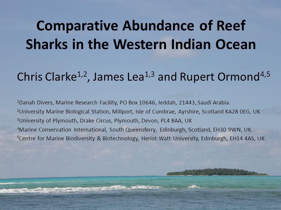 Comparative Abundance of Reef Sharks in the Western Indian Ocean Chris Clarke 1,2, James Lea 1,3 and Rupert Ormond 4,5 1 Danah Divers, Marine Research Facility, PO Box 10646, Jeddah, 21443, Saudi Arabia.