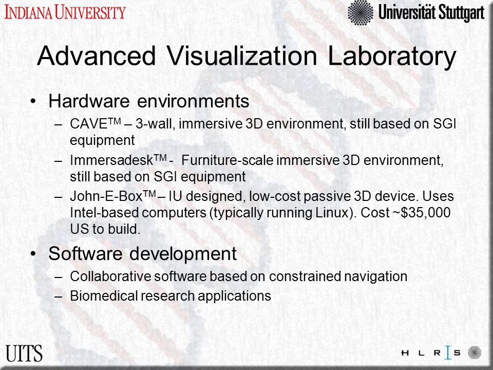 Advanced Visualization Laboratory Hardware environments –CAVE TM – 3-wall, immersive 3D environment, still based on SGI equipment –Immersadesk TM - Furniture-scale immersive 3D environment, still based on SGI equipment –John-E-Box TM – IU designed, low-cost passive 3D device.