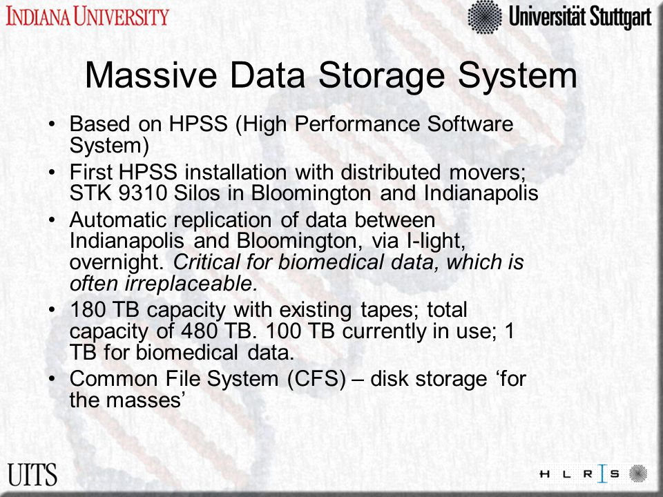 Massive Data Storage System Based on HPSS (High Performance Software System) First HPSS installation with distributed movers; STK 9310 Silos in Bloomington and Indianapolis Automatic replication of data between Indianapolis and Bloomington, via I-light, overnight.