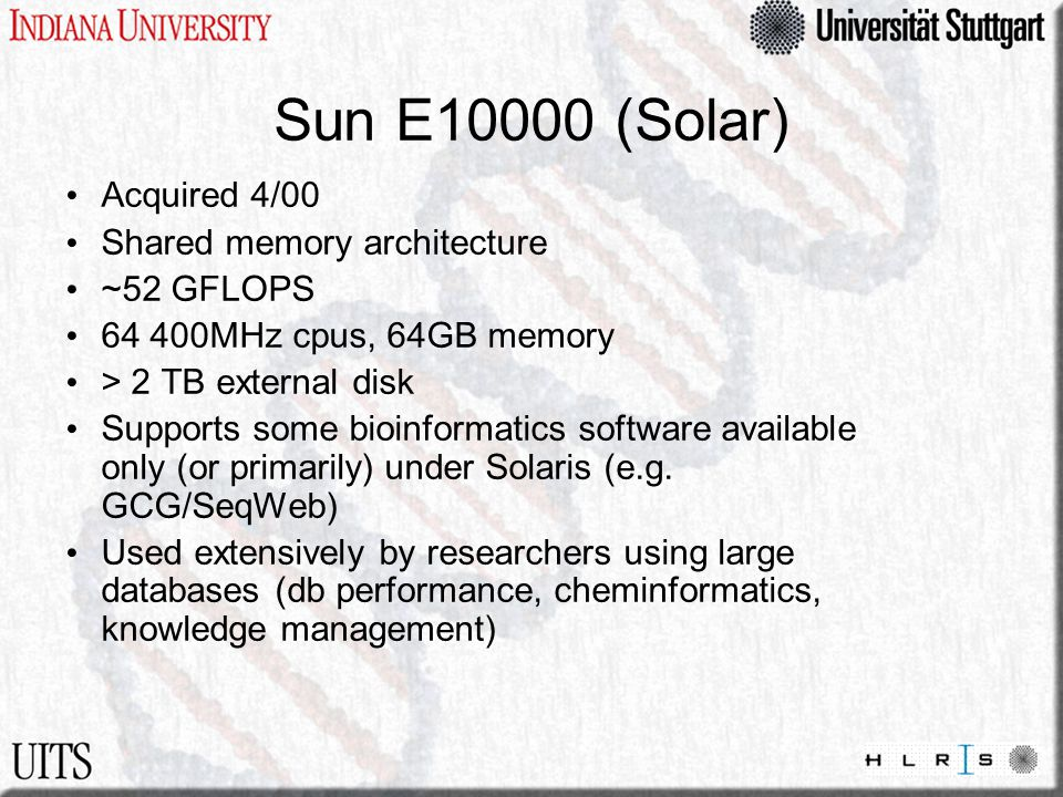 Sun E10000 (Solar) Acquired 4/00 Shared memory architecture ~52 GFLOPS 64 400MHz cpus, 64GB memory > 2 TB external disk Supports some bioinformatics s