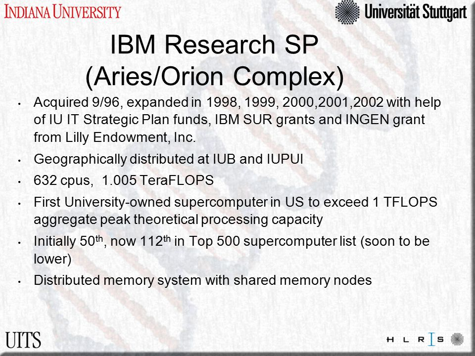 IBM Research SP (Aries/Orion Complex) Acquired 9/96, expanded in 1998, 1999, 2000,2001,2002 with help of IU IT Strategic Plan funds, IBM SUR grants and INGEN grant from Lilly Endowment, Inc.