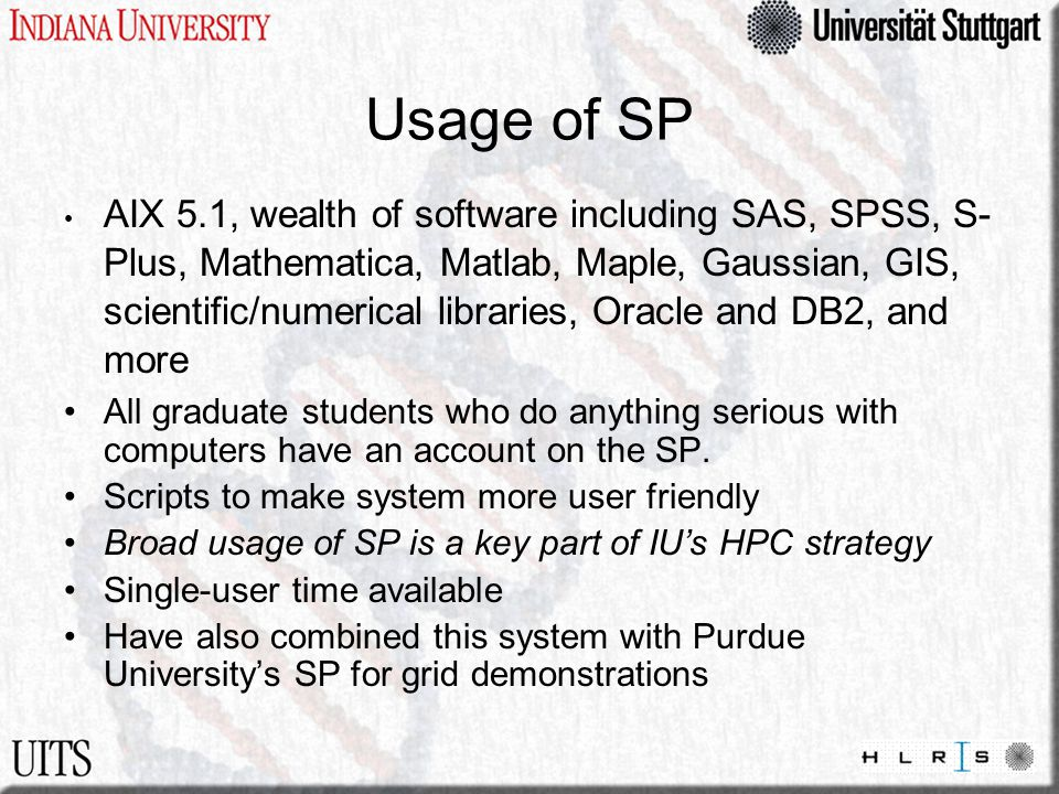 Usage of SP AIX 5.1, wealth of software including SAS, SPSS, S- Plus, Mathematica, Matlab, Maple, Gaussian, GIS, scientific/numerical libraries, Oracle and DB2, and more All graduate students who do anything serious with computers have an account on the SP.