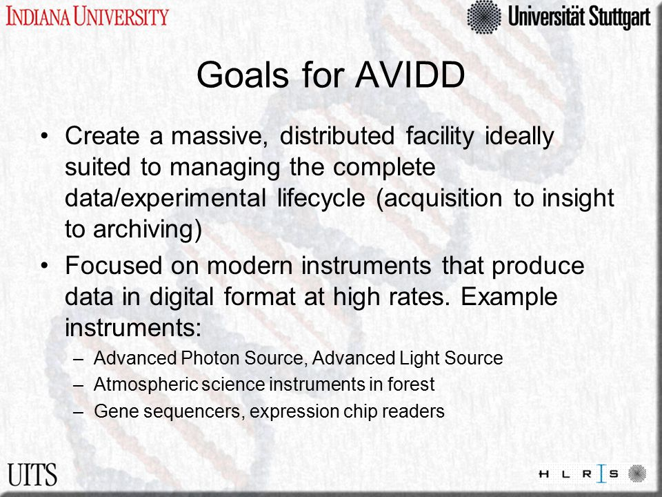 Goals for AVIDD Create a massive, distributed facility ideally suited to managing the complete data/experimental lifecycle (acquisition to insight to archiving) Focused on modern instruments that produce data in digital format at high rates.