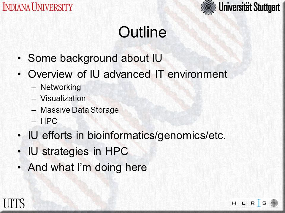 Outline Some background about IU Overview of IU advanced IT environment –Networking –Visualization –Massive Data Storage –HPC IU efforts in bioinformatics/genomics/etc.