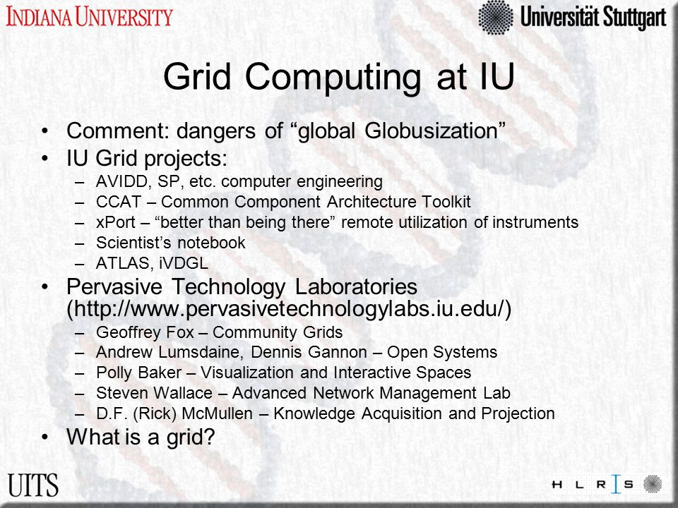 Grid Computing at IU Comment: dangers of global Globusization IU Grid projects: –AVIDD, SP, etc.
