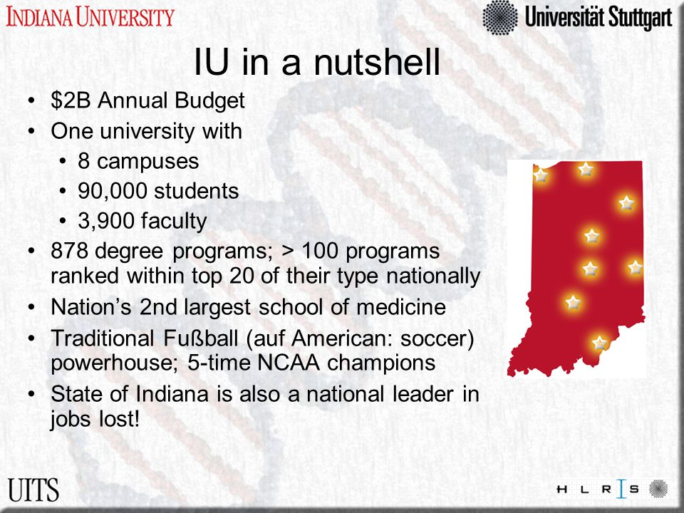 IU in a nutshell $2B Annual Budget One university with 8 campuses 90,000 students 3,900 faculty 878 degree programs; > 100 programs ranked within top 20 of their type nationally Nation's 2nd largest school of medicine Traditional Fußball (auf American: soccer) powerhouse; 5-time NCAA champions State of Indiana is also a national leader in jobs lost!