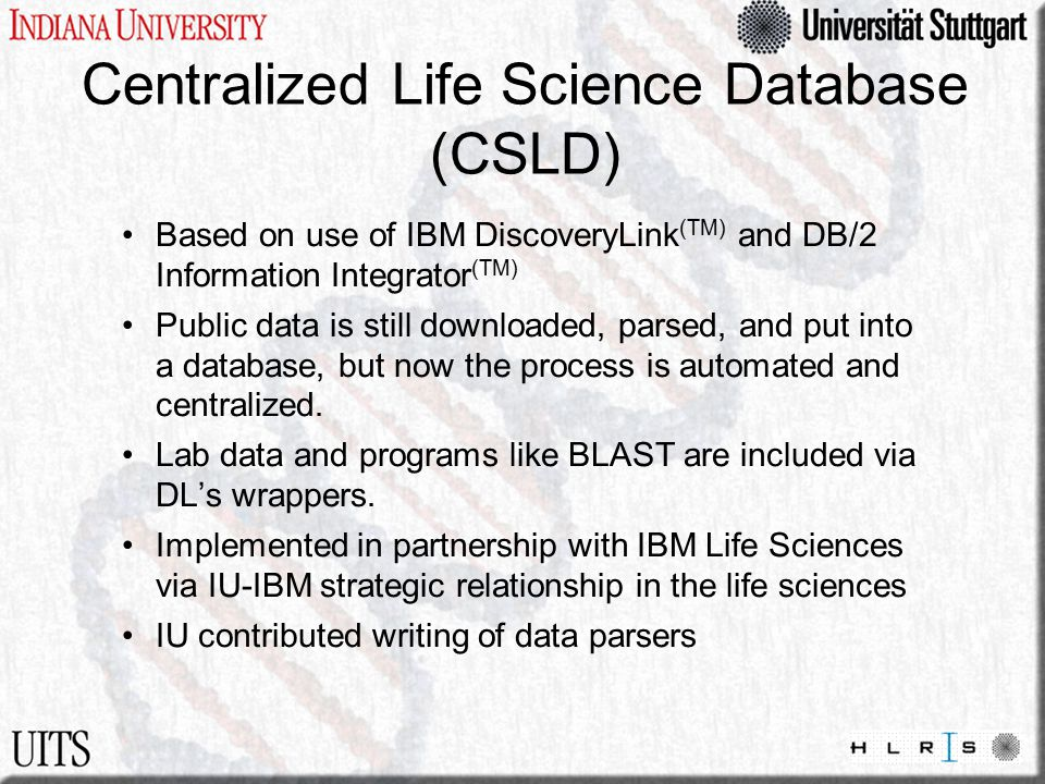 Centralized Life Science Database (CSLD) Based on use of IBM DiscoveryLink (TM) and DB/2 Information Integrator (TM) Public data is still downloaded,