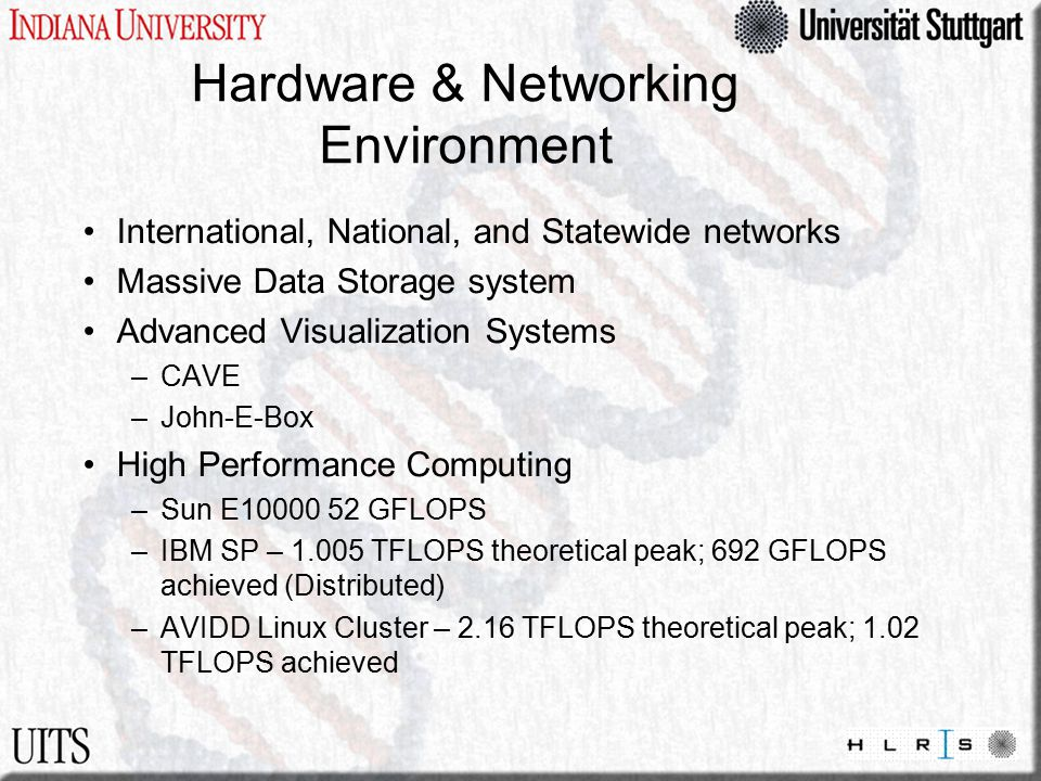 Hardware & Networking Environment International, National, and Statewide networks Massive Data Storage system Advanced Visualization Systems –CAVE –John-E-Box High Performance Computing –Sun E10000 52 GFLOPS –IBM SP – 1.005 TFLOPS theoretical peak; 692 GFLOPS achieved (Distributed) –AVIDD Linux Cluster – 2.16 TFLOPS theoretical peak; 1.02 TFLOPS achieved