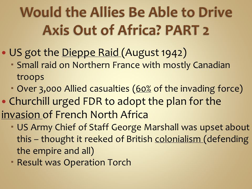 US got the Dieppe Raid (August 1942)  Small raid on Northern France with mostly Canadian troops  Over 3,000 Allied casualties (60% of the invading force) Churchill urged FDR to adopt the plan for the invasion of French North Africa  US Army Chief of Staff George Marshall was upset about this – thought it reeked of British colonialism (defending the empire and all)  Result was Operation Torch